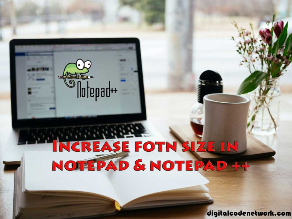 Increase the font size in notepad and notepad++